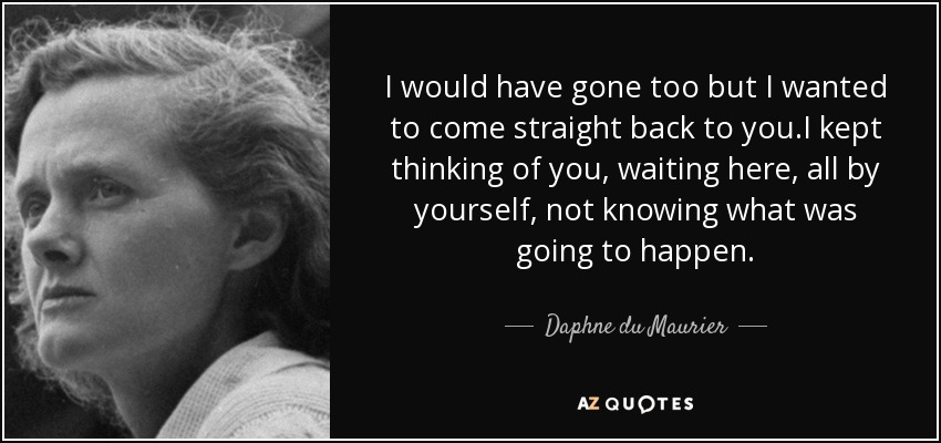 I would have gone too but I wanted to come straight back to you.I kept thinking of you, waiting here, all by yourself, not knowing what was going to happen. - Daphne du Maurier