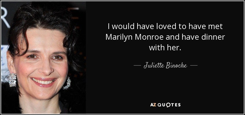 I would have loved to have met Marilyn Monroe and have dinner with her. - Juliette Binoche