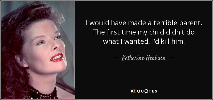 I would have made a terrible parent. The first time my child didn't do what I wanted, I'd kill him. - Katharine Hepburn