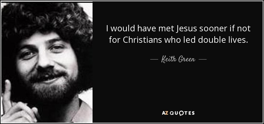 I would have met Jesus sooner if not for Christians who led double lives. - Keith Green