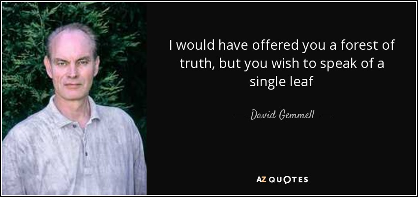 I would have offered you a forest of truth, but you wish to speak of a single leaf - David Gemmell