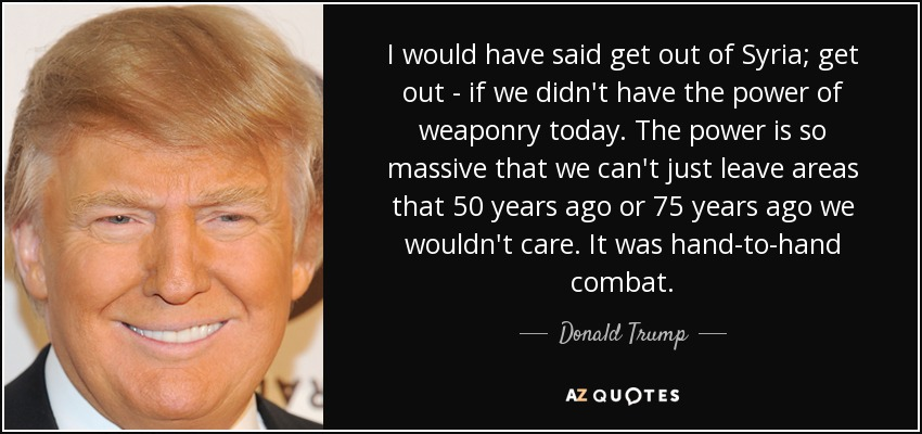 I would have said get out of Syria; get out - if we didn't have the power of weaponry today. The power is so massive that we can't just leave areas that 50 years ago or 75 years ago we wouldn't care. It was hand-to-hand combat. - Donald Trump