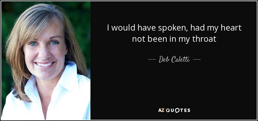 I would have spoken, had my heart not been in my throat - Deb Caletti
