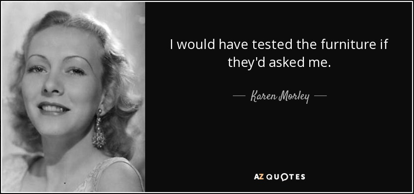 I would have tested the furniture if they'd asked me. - Karen Morley