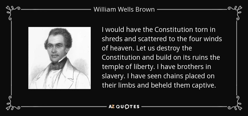 I would have the Constitution torn in shreds and scattered to the four winds of heaven. Let us destroy the Constitution and build on its ruins the temple of liberty. I have brothers in slavery. I have seen chains placed on their limbs and beheld them captive. - William Wells Brown