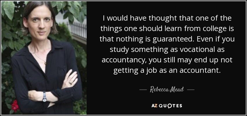 I would have thought that one of the things one should learn from college is that nothing is guaranteed. Even if you study something as vocational as accountancy, you still may end up not getting a job as an accountant. - Rebecca Mead