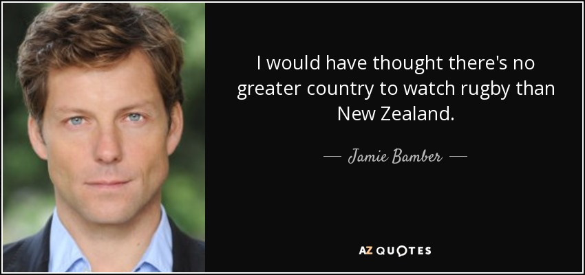 I would have thought there's no greater country to watch rugby than New Zealand. - Jamie Bamber