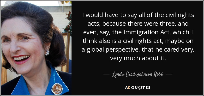 I would have to say all of the civil rights acts, because there were three, and even, say, the Immigration Act, which I think also is a civil rights act, maybe on a global perspective, that he cared very, very much about it. - Lynda Bird Johnson Robb