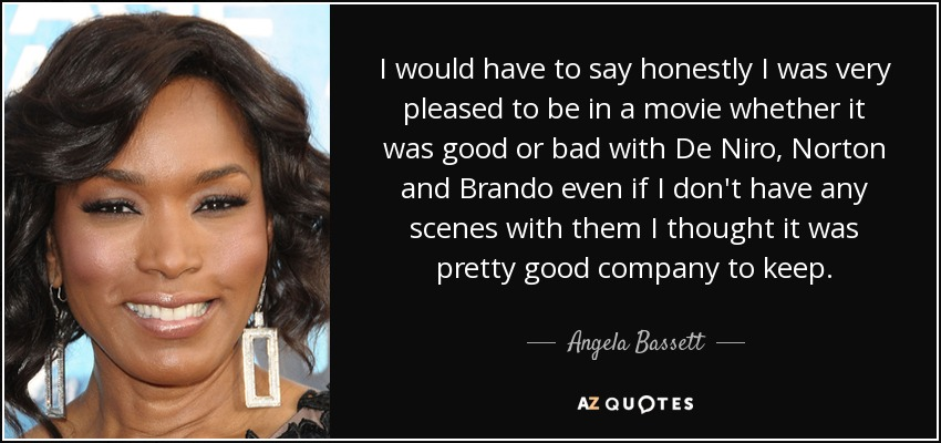 I would have to say honestly I was very pleased to be in a movie whether it was good or bad with De Niro, Norton and Brando even if I don't have any scenes with them I thought it was pretty good company to keep. - Angela Bassett