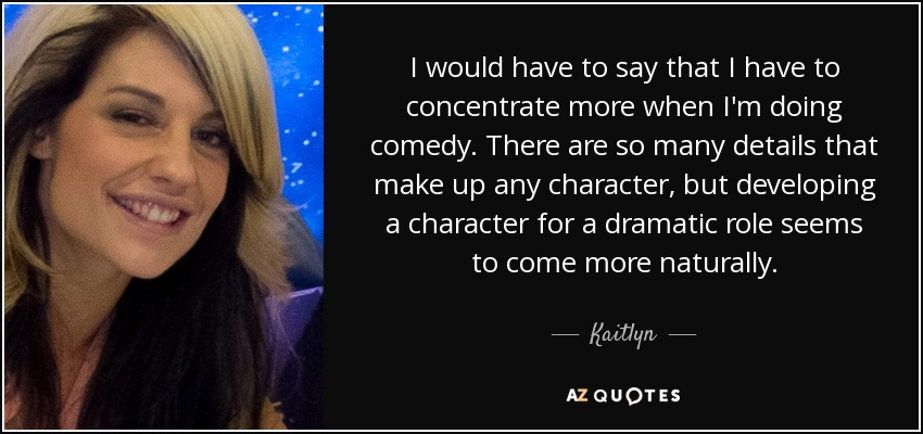 I would have to say that I have to concentrate more when I'm doing comedy. There are so many details that make up any character, but developing a character for a dramatic role seems to come more naturally. - Kaitlyn