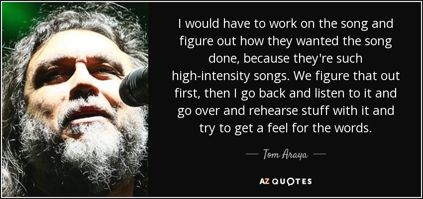 I would have to work on the song and figure out how they wanted the song done, because they're such high-intensity songs. We figure that out first, then I go back and listen to it and go over and rehearse stuff with it and try to get a feel for the words. - Tom Araya