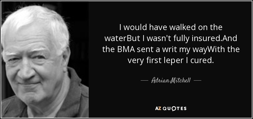 I would have walked on the waterBut I wasn't fully insured.And the BMA sent a writ my wayWith the very first leper I cured. - Adrian Mitchell