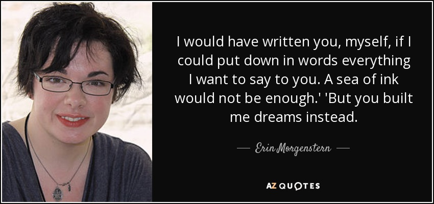 I would have written you, myself, if I could put down in words everything I want to say to you. A sea of ink would not be enough.' 'But you built me dreams instead. - Erin Morgenstern