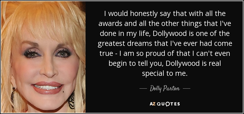 I would honestly say that with all the awards and all the other things that I've done in my life, Dollywood is one of the greatest dreams that I've ever had come true - I am so proud of that I can't even begin to tell you, Dollywood is real special to me. - Dolly Parton
