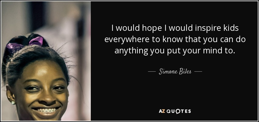 I would hope I would inspire kids everywhere to know that you can do anything you put your mind to. - Simone Biles