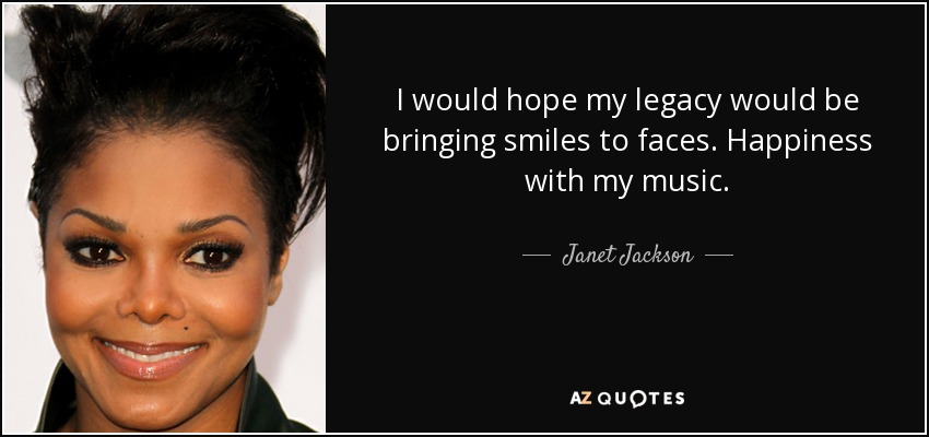 I would hope my legacy would be bringing smiles to faces. Happiness with my music. - Janet Jackson
