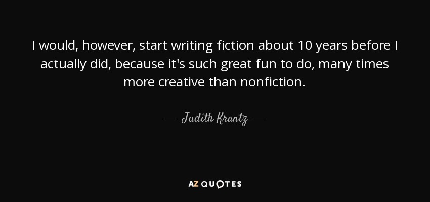 I would, however, start writing fiction about 10 years before I actually did, because it's such great fun to do, many times more creative than nonfiction. - Judith Krantz