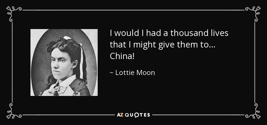 I would I had a thousand lives that I might give them to ... China! - Lottie Moon