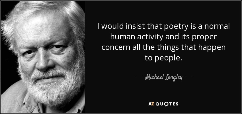 I would insist that poetry is a normal human activity and its proper concern all the things that happen to people. - Michael Longley