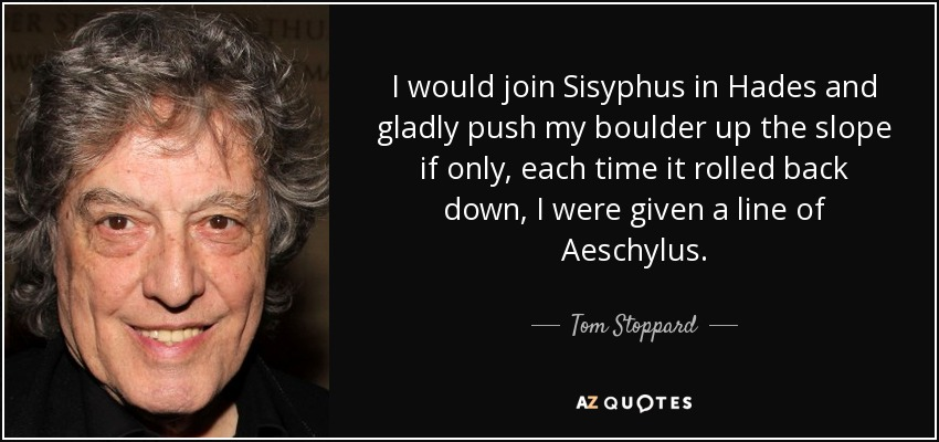 I would join Sisyphus in Hades and gladly push my boulder up the slope if only, each time it rolled back down, I were given a line of Aeschylus. - Tom Stoppard