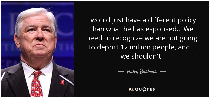 I would just have a different policy than what he has espoused... We need to recognize we are not going to deport 12 million people, and ... we shouldn't. - Haley Barbour