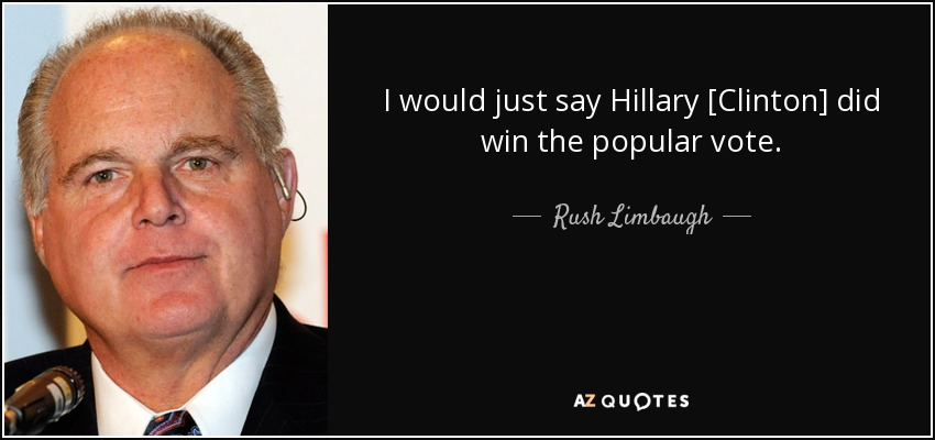 I would just say Hillary [Clinton] did win the popular vote. - Rush Limbaugh