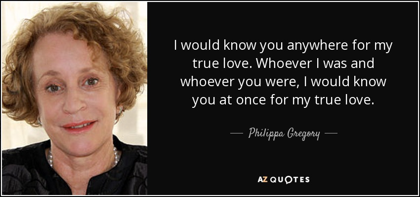 I would know you anywhere for my true love. Whoever I was and whoever you were, I would know you at once for my true love. - Philippa Gregory