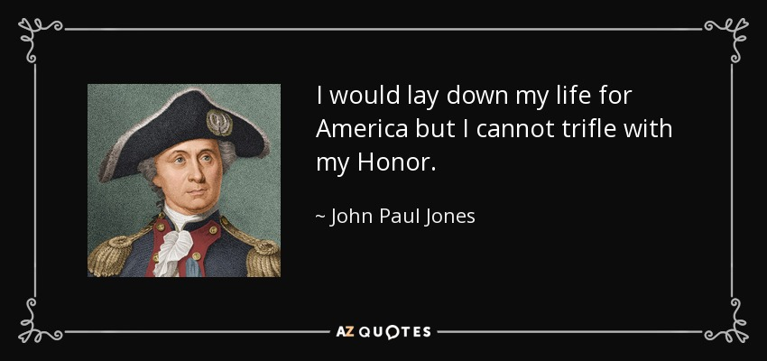 I would lay down my life for America but I cannot trifle with my Honor. - John Paul Jones