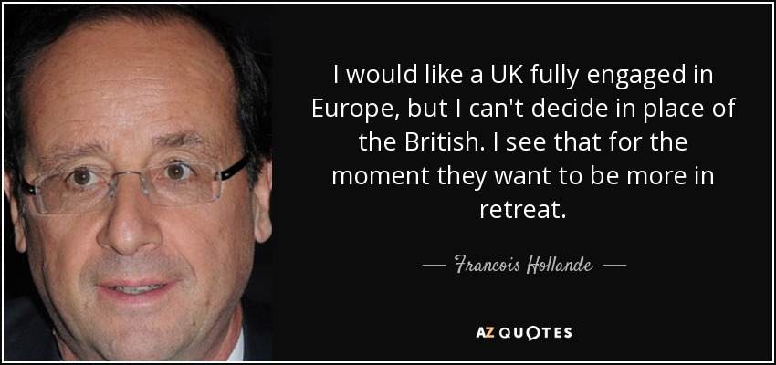 I would like a UK fully engaged in Europe, but I can't decide in place of the British. I see that for the moment they want to be more in retreat. - Francois Hollande