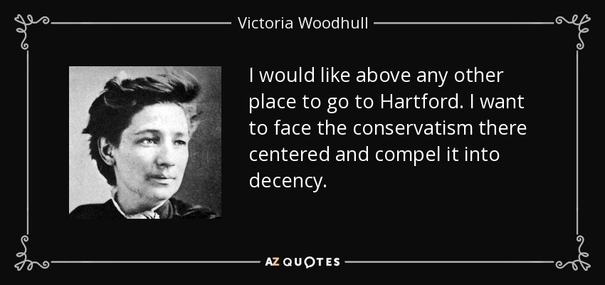 I would like above any other place to go to Hartford. I want to face the conservatism there centered and compel it into decency. - Victoria Woodhull