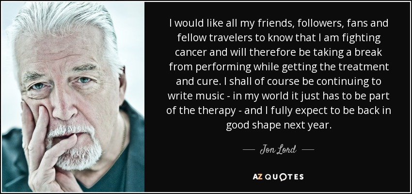 I would like all my friends, followers, fans and fellow travelers to know that I am fighting cancer and will therefore be taking a break from performing while getting the treatment and cure. I shall of course be continuing to write music - in my world it just has to be part of the therapy - and I fully expect to be back in good shape next year. - Jon Lord