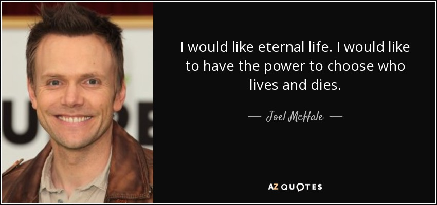 I would like eternal life. I would like to have the power to choose who lives and dies. - Joel McHale