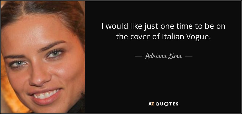 I would like just one time to be on the cover of Italian Vogue. - Adriana Lima