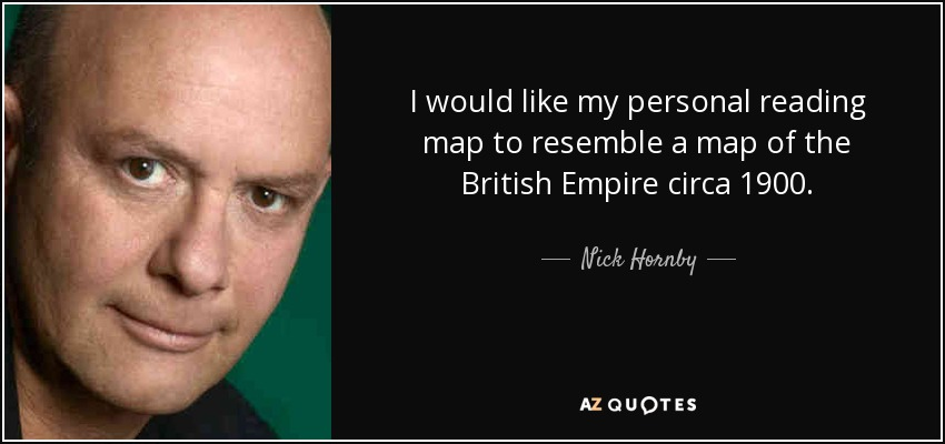 I would like my personal reading map to resemble a map of the British Empire circa 1900. - Nick Hornby