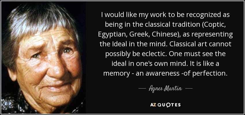I would like my work to be recognized as being in the classical tradition (Coptic, Egyptian, Greek, Chinese), as representing the Ideal in the mind. Classical art cannot possibly be eclectic. One must see the ideal in one's own mind. It is like a memory - an awareness -of perfection. - Agnes Martin
