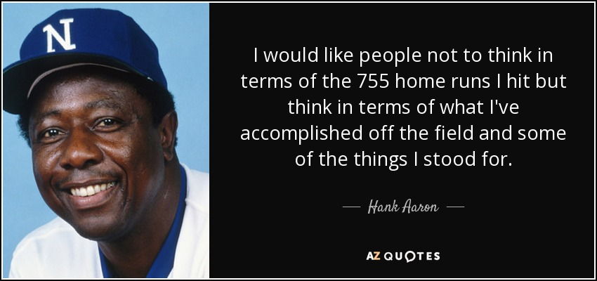 I would like people not to think in terms of the 755 home runs I hit but think in terms of what I've accomplished off the field and some of the things I stood for. - Hank Aaron