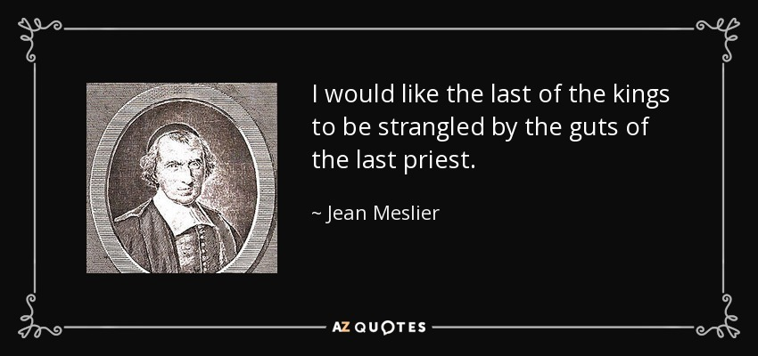 I would like the last of the kings to be strangled by the guts of the last priest. - Jean Meslier