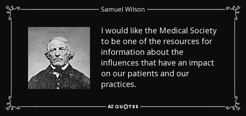I would like the Medical Society to be one of the resources for information about the influences that have an impact on our patients and our practices. - Samuel Wilson