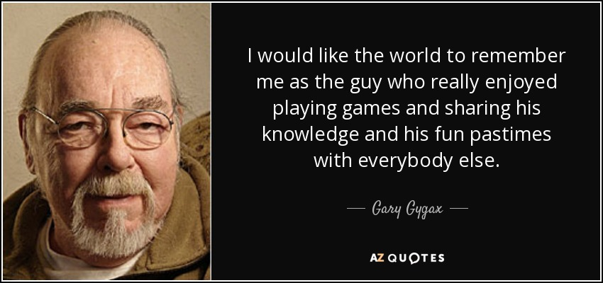 I would like the world to remember me as the guy who really enjoyed playing games and sharing his knowledge and his fun pastimes with everybody else. - Gary Gygax