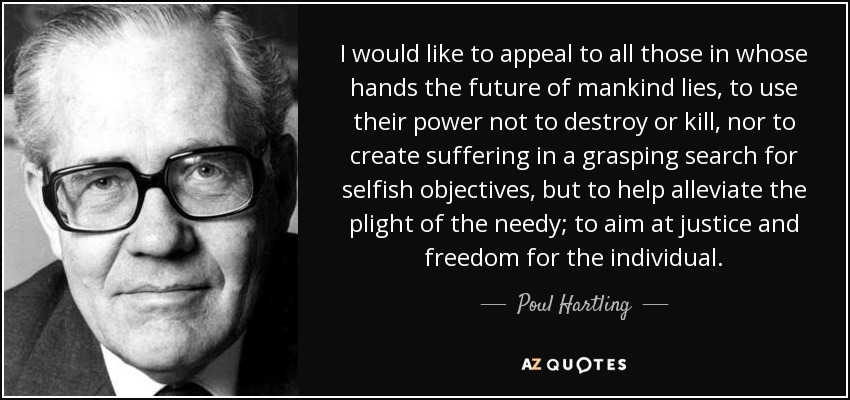 I would like to appeal to all those in whose hands the future of mankind lies, to use their power not to destroy or kill, nor to create suffering in a grasping search for selfish objectives, but to help alleviate the plight of the needy; to aim at justice and freedom for the individual. - Poul Hartling