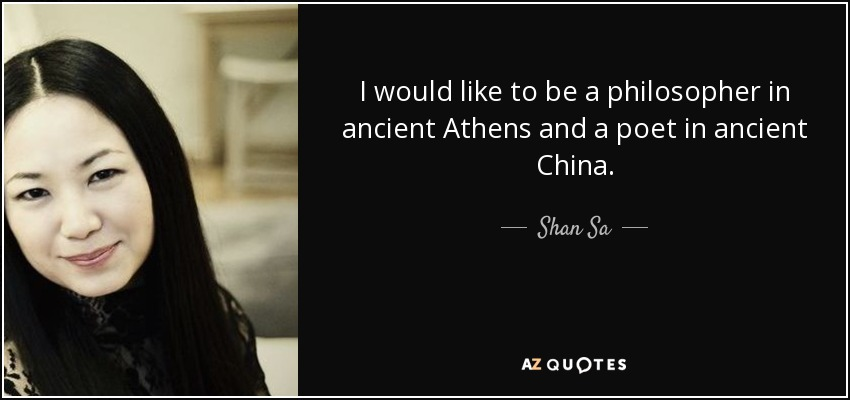 I would like to be a philosopher in ancient Athens and a poet in ancient China. - Shan Sa