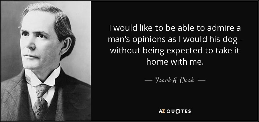 I would like to be able to admire a man's opinions as I would his dog - without being expected to take it home with me. - Frank A. Clark