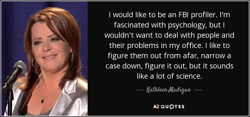 I would like to be an FBI profiler. I'm fascinated with psychology, but I wouldn't want to deal with people and their problems in my office. I like to figure them out from afar, narrow a case down, figure it out, but it sounds like a lot of science. - Kathleen Madigan