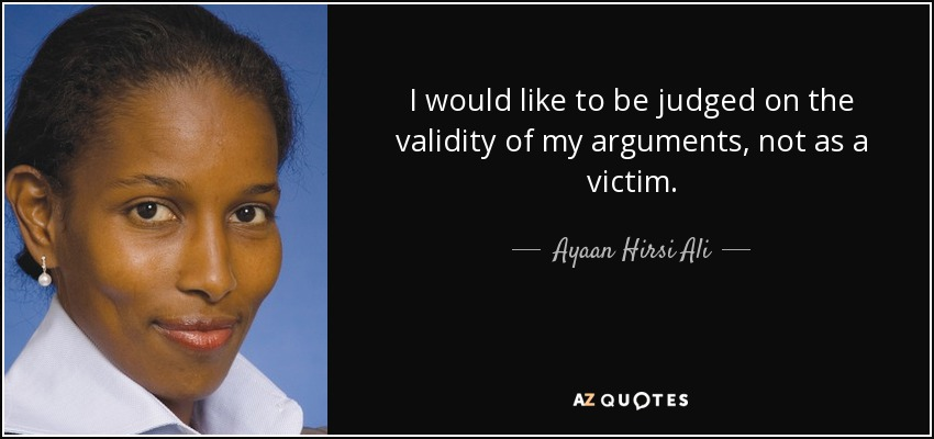 I would like to be judged on the validity of my arguments, not as a victim. - Ayaan Hirsi Ali