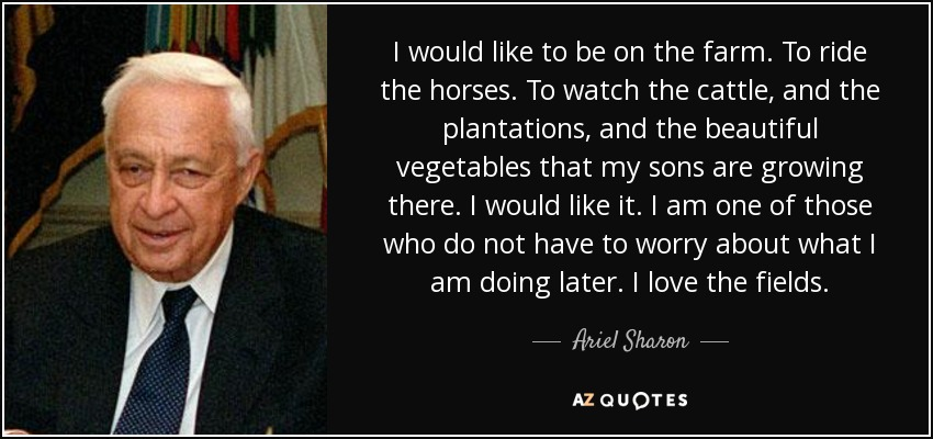I would like to be on the farm. To ride the horses. To watch the cattle, and the plantations, and the beautiful vegetables that my sons are growing there. I would like it. I am one of those who do not have to worry about what I am doing later. I love the fields. - Ariel Sharon