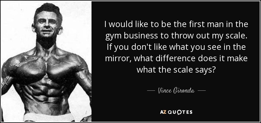I would like to be the first man in the gym business to throw out my scale. If you don't like what you see in the mirror, what difference does it make what the scale says? - Vince Gironda