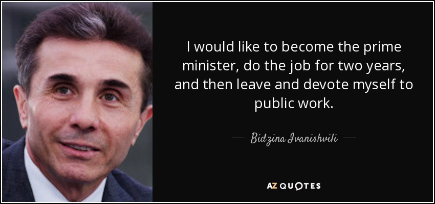 I would like to become the prime minister, do the job for two years, and then leave and devote myself to public work. - Bidzina Ivanishvili