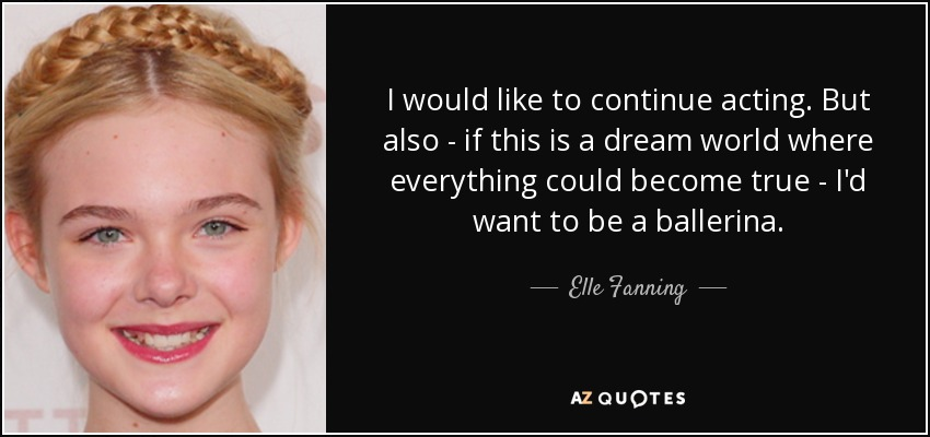 I would like to continue acting. But also - if this is a dream world where everything could become true - I'd want to be a ballerina. - Elle Fanning