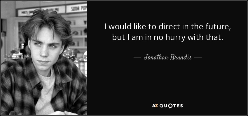 I would like to direct in the future, but I am in no hurry with that. - Jonathan Brandis
