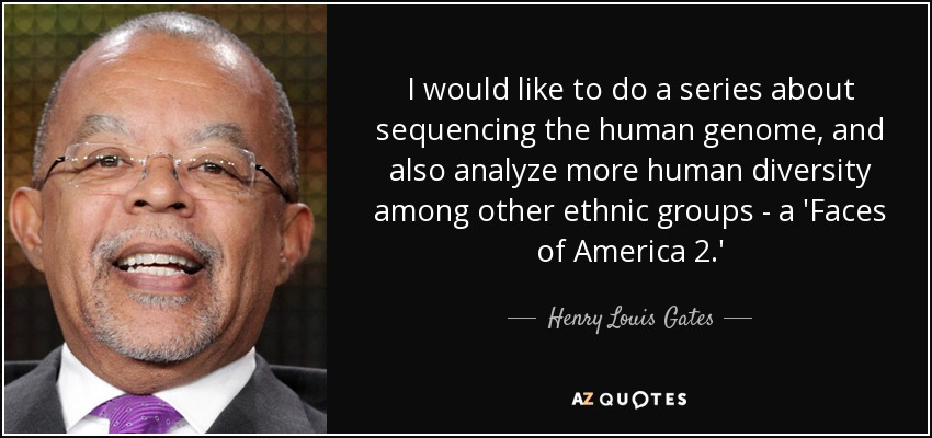 I would like to do a series about sequencing the human genome, and also analyze more human diversity among other ethnic groups - a 'Faces of America 2.' - Henry Louis Gates